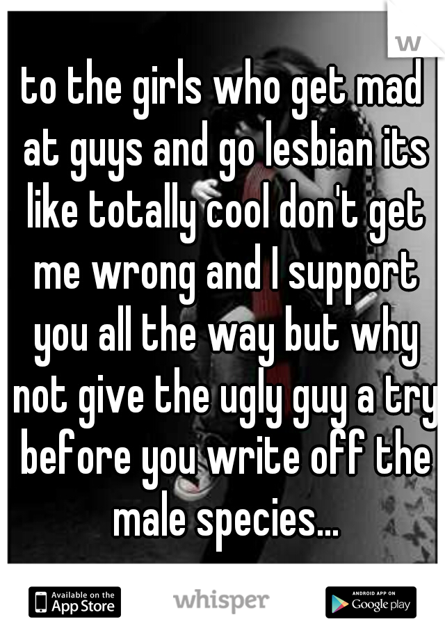 to the girls who get mad at guys and go lesbian its like totally cool don't get me wrong and I support you all the way but why not give the ugly guy a try before you write off the male species...
