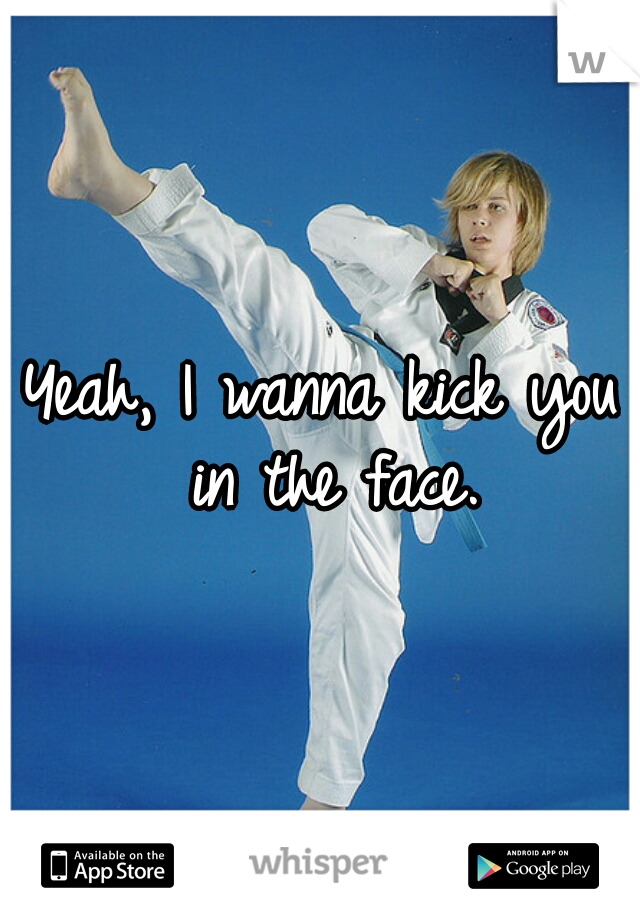 Yeah, I wanna kick you in the face.