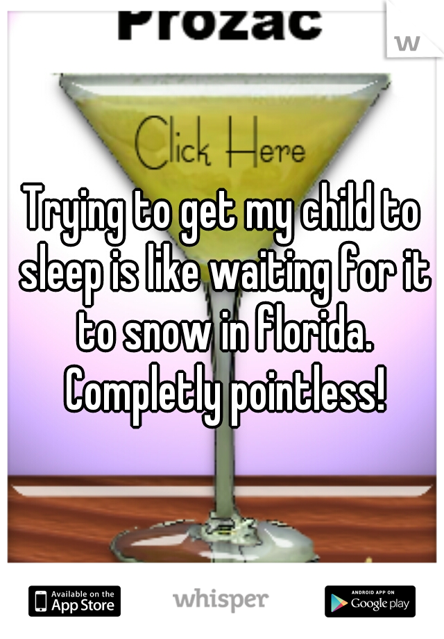 Trying to get my child to sleep is like waiting for it to snow in florida. Completly pointless!