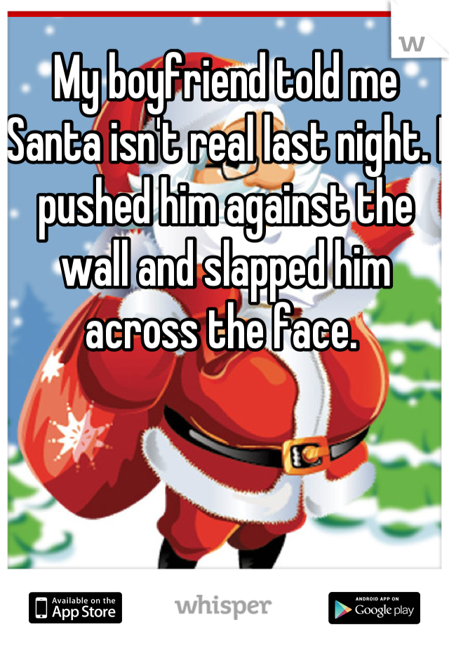 My boyfriend told me Santa isn't real last night. I pushed him against the wall and slapped him across the face.