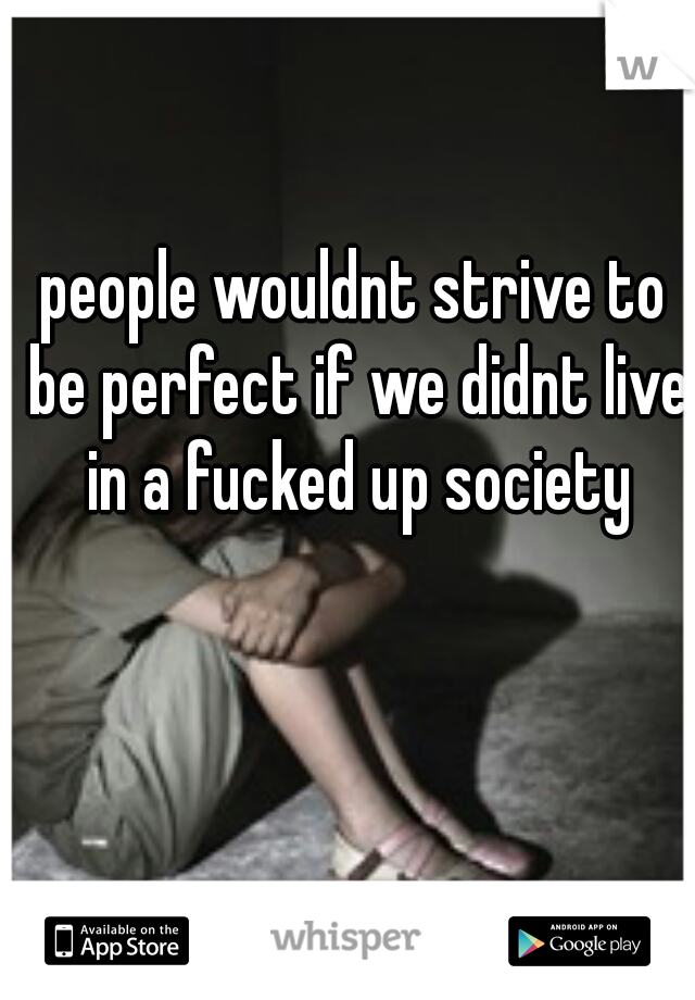 people wouldnt strive to be perfect if we didnt live in a fucked up society
