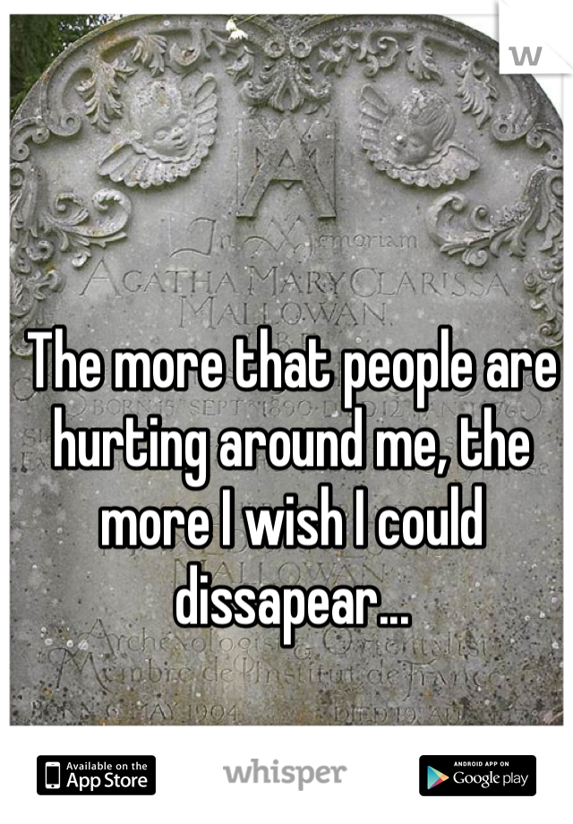 The more that people are hurting around me, the more I wish I could dissapear...