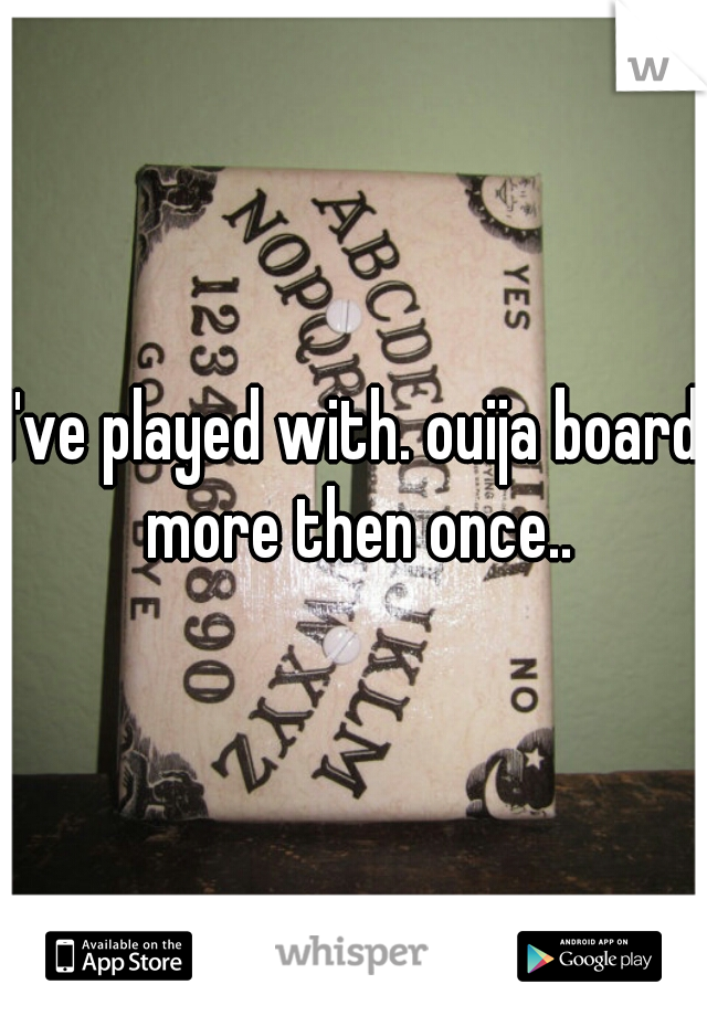 I've played with. ouija board more then once..