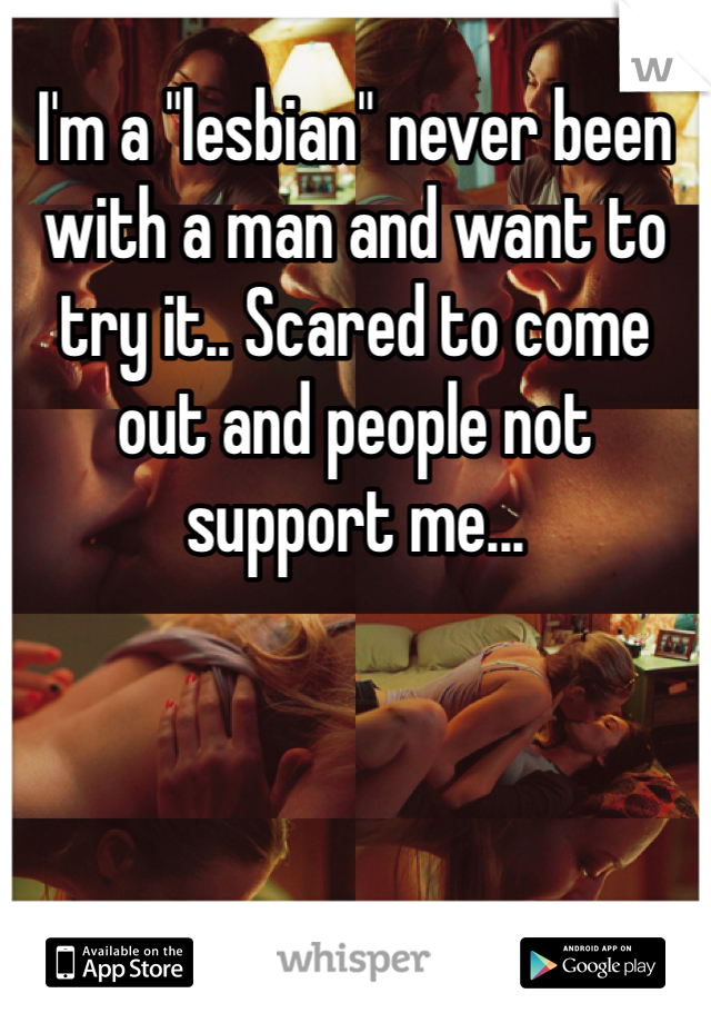 "I'm a ""lesbian"" never been with a man and want to try it.. Scared to come out and people not support me..."