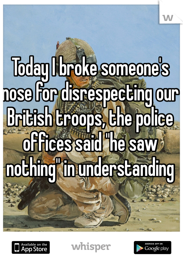 """Today I broke someone's nose for disrespecting our British troops, the police offices said """"he saw nothing"""" in understanding"""