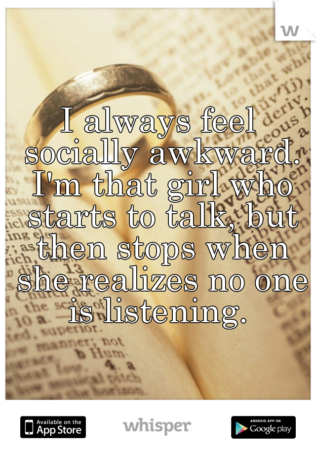 I always feel socially awkward. I'm that girl who starts to talk, but then stops when she realizes no one is listening.