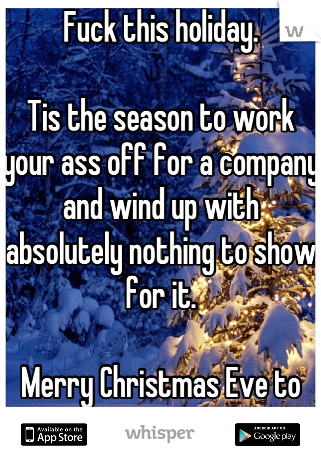 Fuck this holiday.   Tis the season to work your ass off for a company and wind up with absolutely nothing to show for it.  Merry Christmas Eve to me.