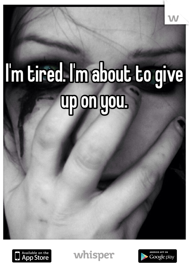 I'm tired. I'm about to give up on you.