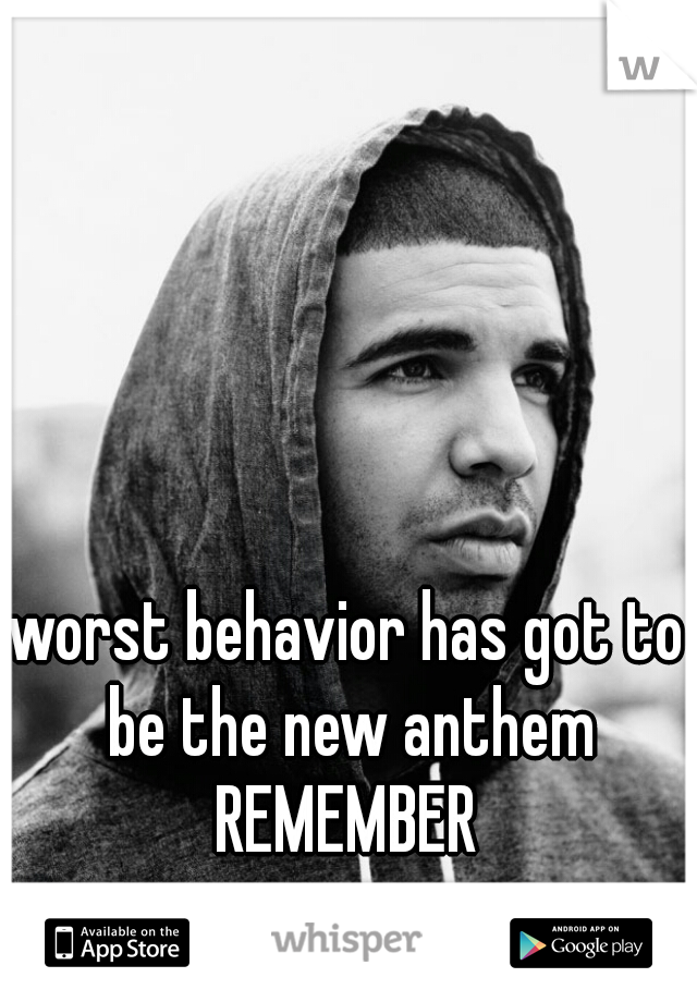 worst behavior has got to be the new anthem  REMEMBER