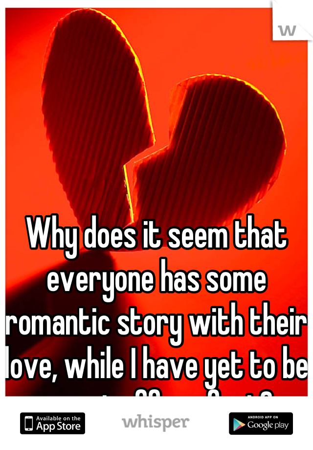Why does it seem that everyone has some romantic story with their love, while I have yet to be swept off my feet?