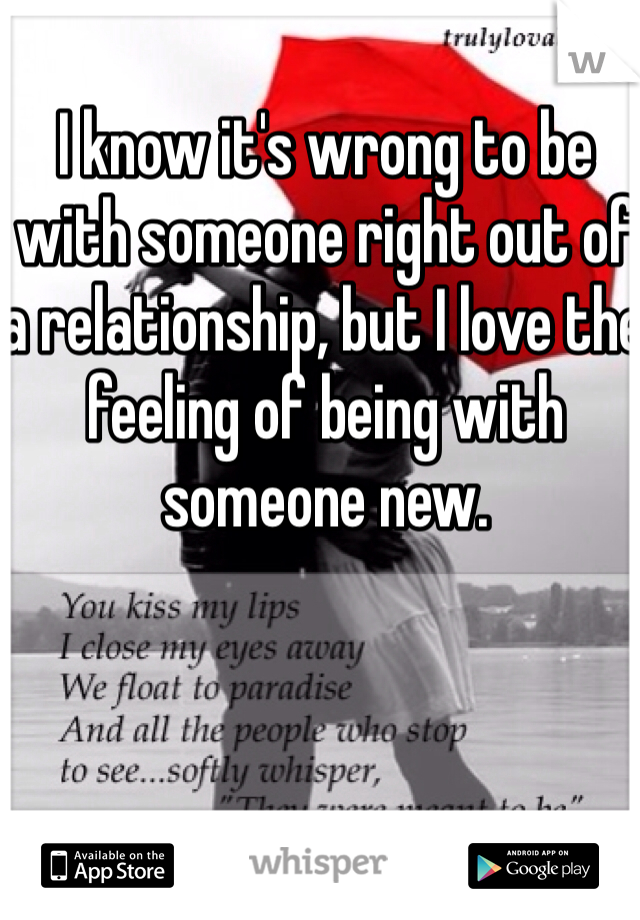 I know it's wrong to be with someone right out of a relationship, but I love the feeling of being with someone new.