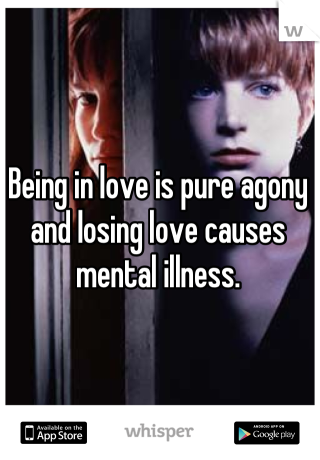 Being in love is pure agony and losing love causes mental illness.