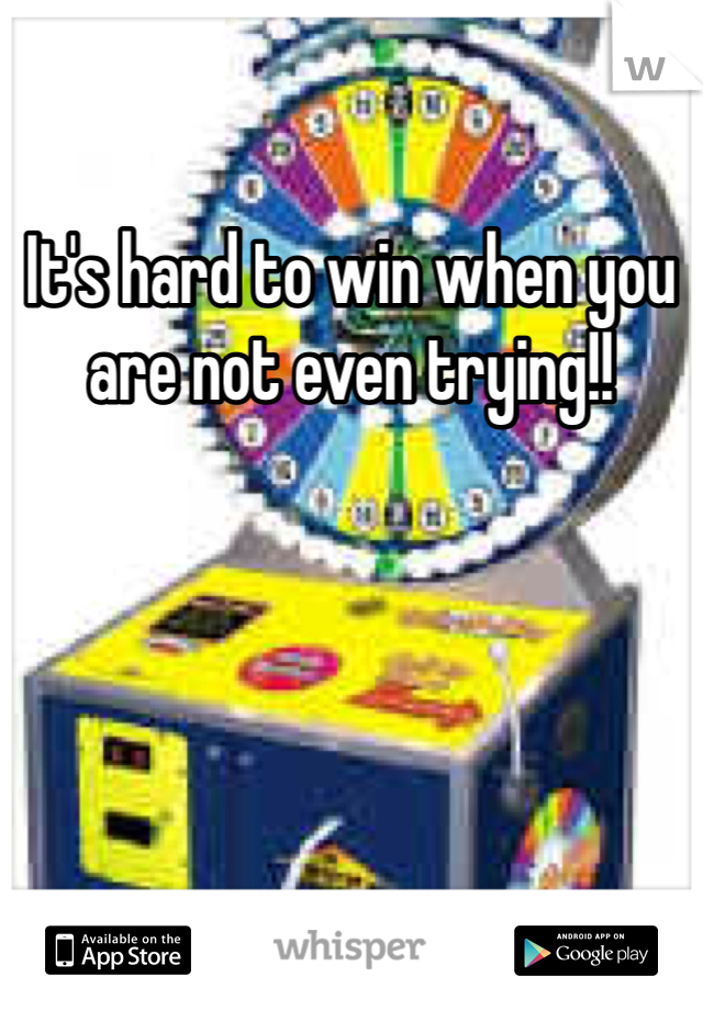 It's hard to win when you are not even trying!!