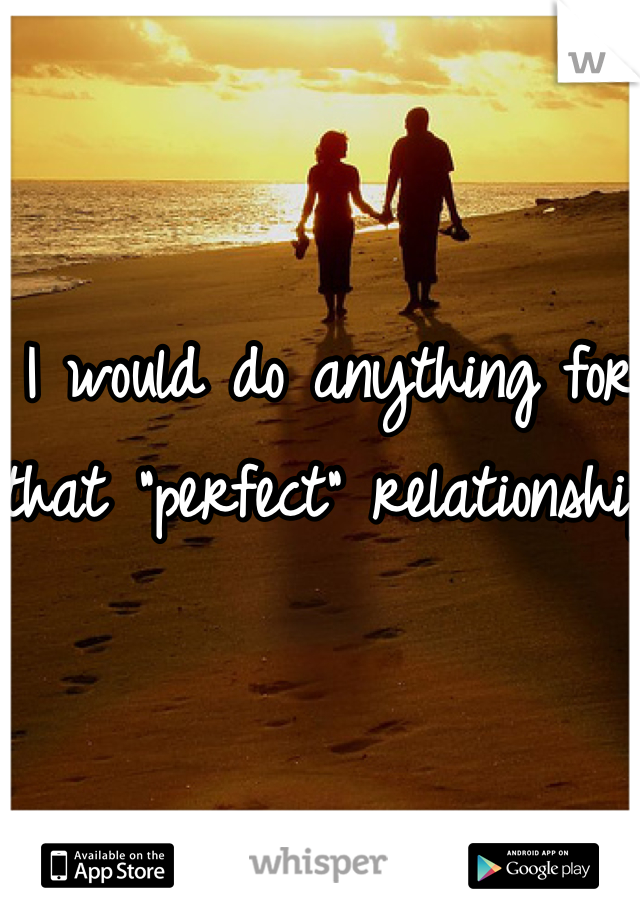 """I would do anything for that """"perfect"""" relationship"""
