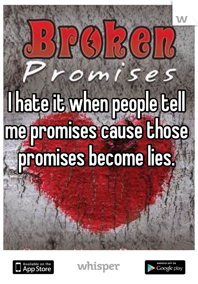 I hate it when people tell me promises cause those promises become lies.
