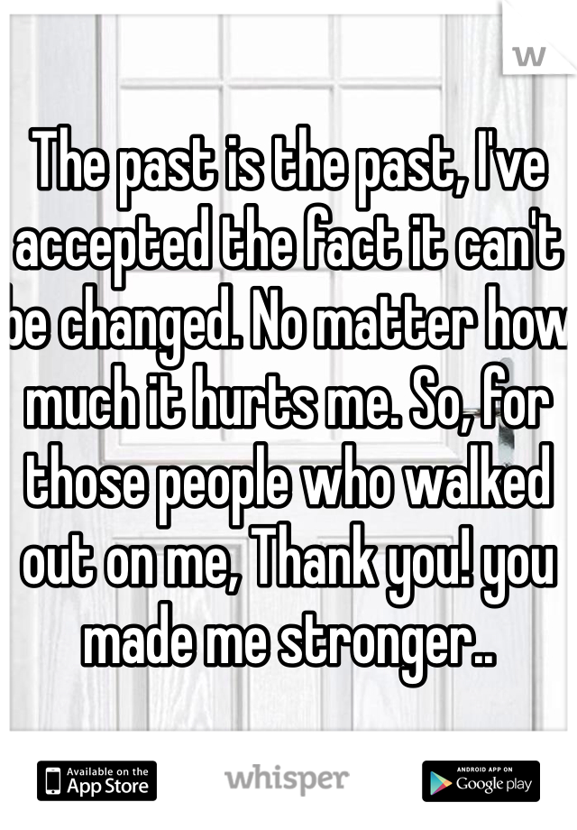 The past is the past, I've accepted the fact it can't be changed. No matter how much it hurts me. So, for those people who walked out on me, Thank you! you made me stronger..