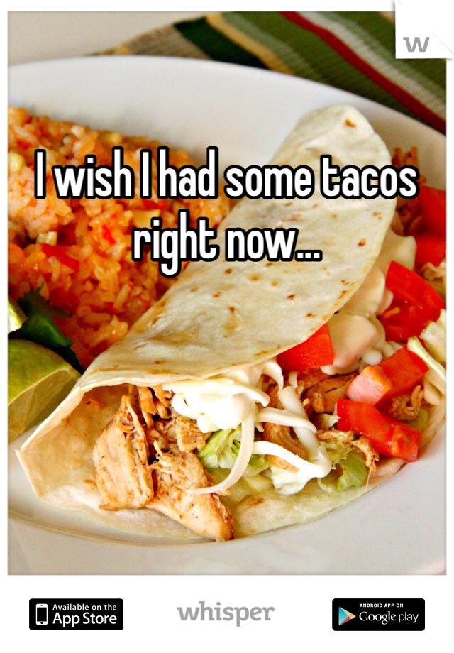 I wish I had some tacos right now...