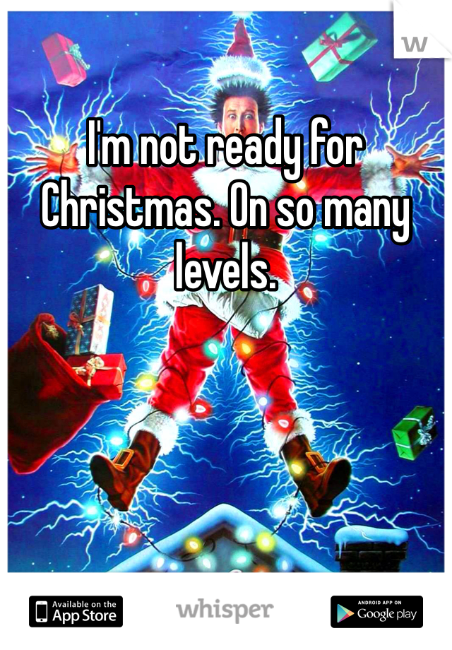 I'm not ready for Christmas. On so many levels.