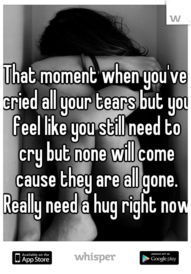 That moment when you've cried all your tears but you feel like you still need to cry but none will come cause they are all gone. Really need a hug right now