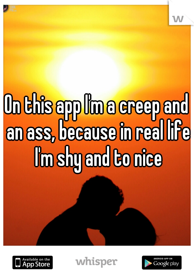 On this app I'm a creep and an ass, because in real life I'm shy and to nice