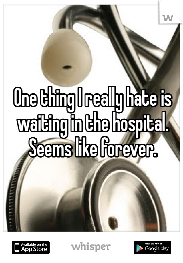 One thing I really hate is waiting in the hospital. Seems like forever.