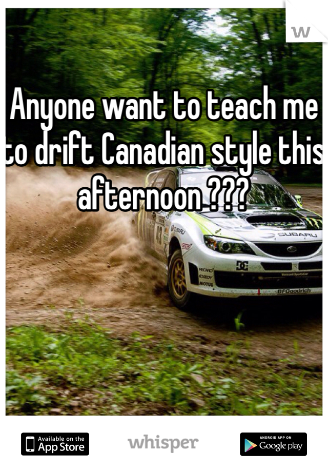Anyone want to teach me to drift Canadian style this afternoon ???