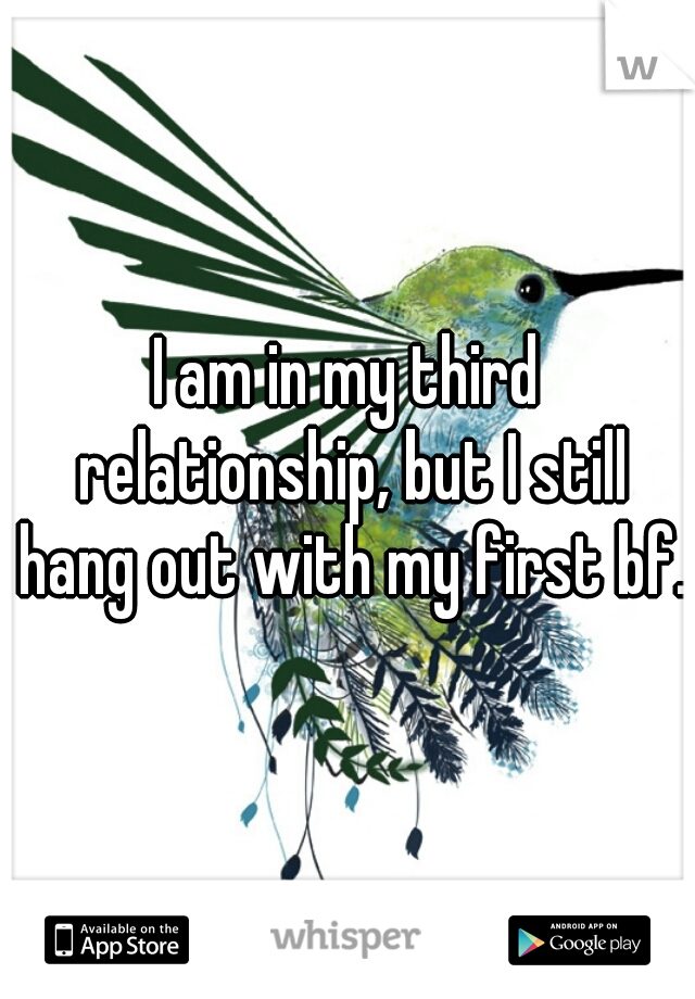 I am in my third relationship, but I still hang out with my first bf.