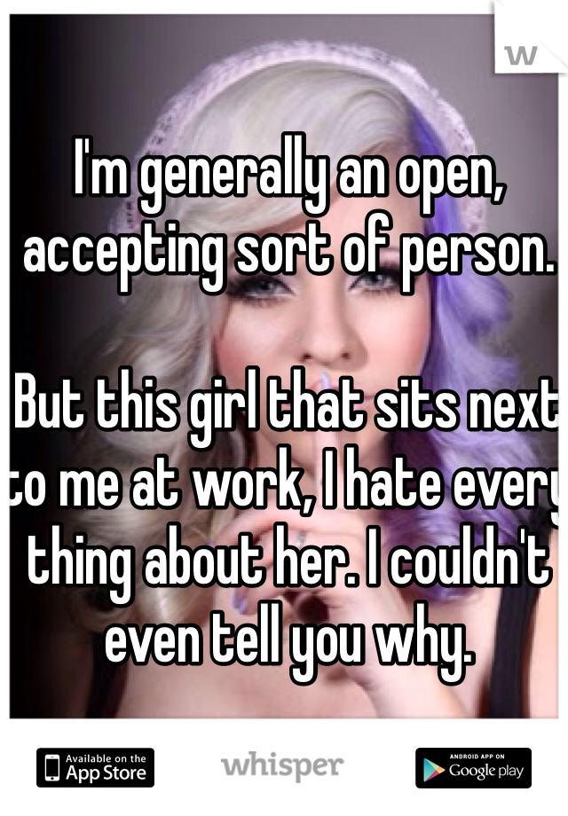 I'm generally an open, accepting sort of person.  But this girl that sits next to me at work, I hate every thing about her. I couldn't even tell you why.