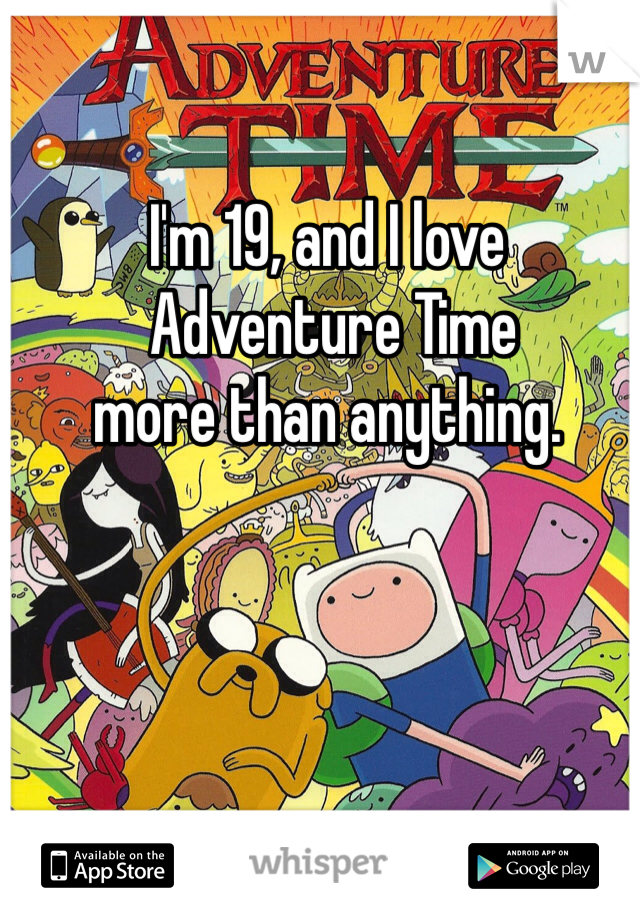 I'm 19, and I love  Adventure Time  more than anything.