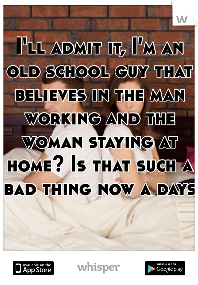 I'll admit it, I'm an old school guy that believes in the man working and the woman staying at home? Is that such a bad thing now a days
