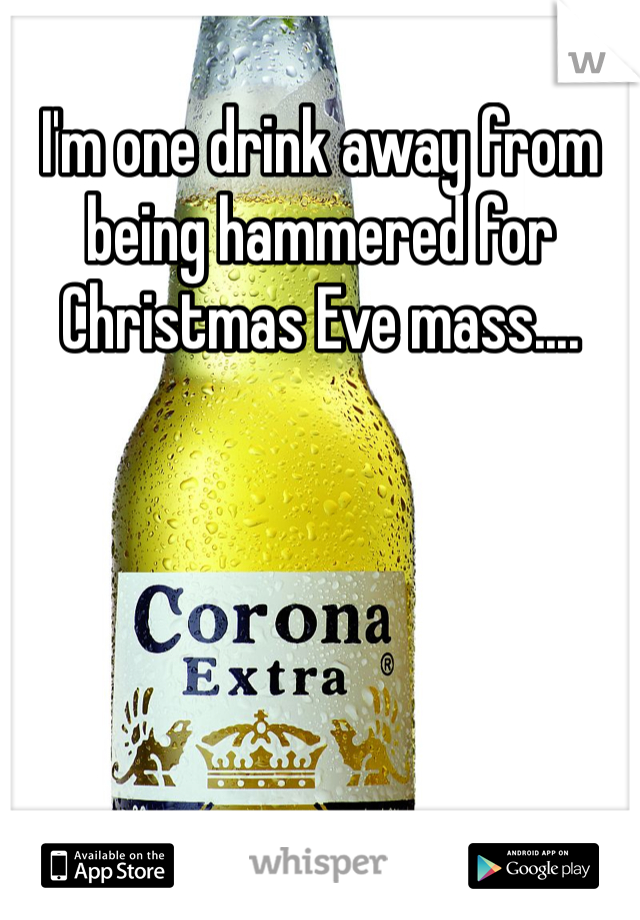 I'm one drink away from being hammered for Christmas Eve mass....