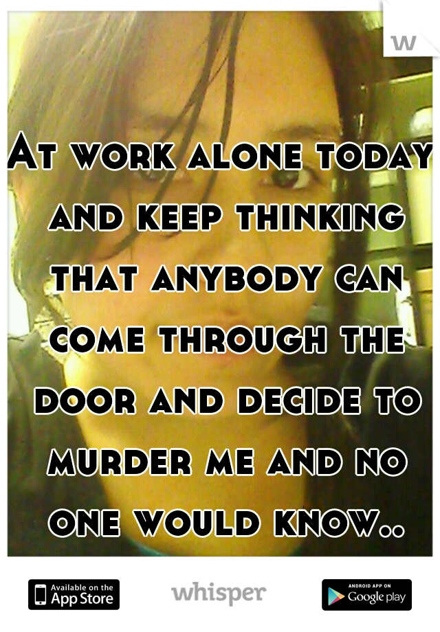 At work alone today and keep thinking that anybody can come through the door and decide to murder me and no one would know..