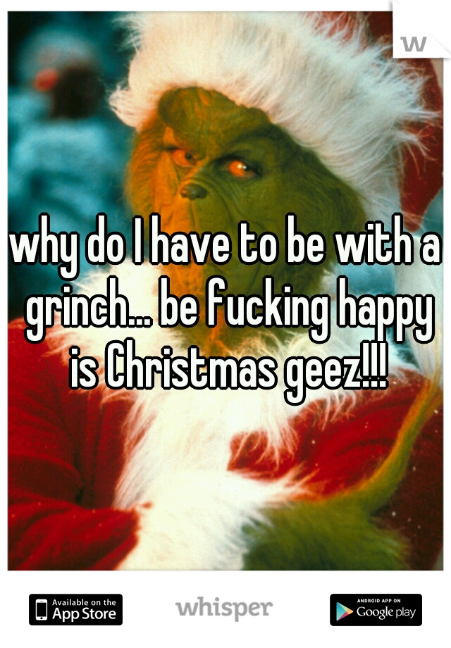 why do I have to be with a grinch... be fucking happy is Christmas geez!!!