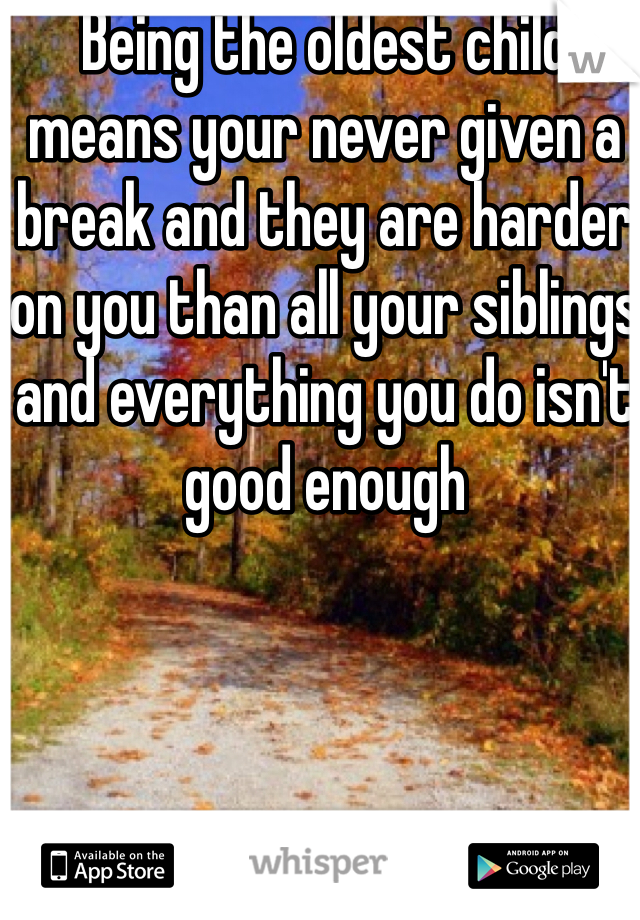 Being the oldest child means your never given a break and they are harder on you than all your siblings and everything you do isn't good enough