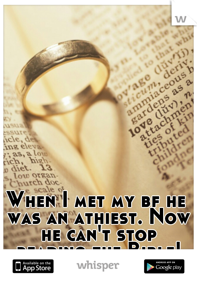 When I met my bf he was an athiest. Now he can't stop reading the Bible! Prayer works. :)