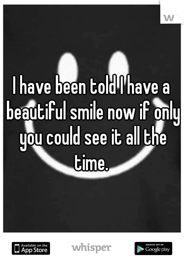 I have been told I have a beautiful smile now if only you could see it all the time.