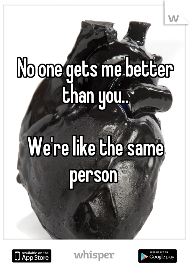 No one gets me better than you..   We're like the same person