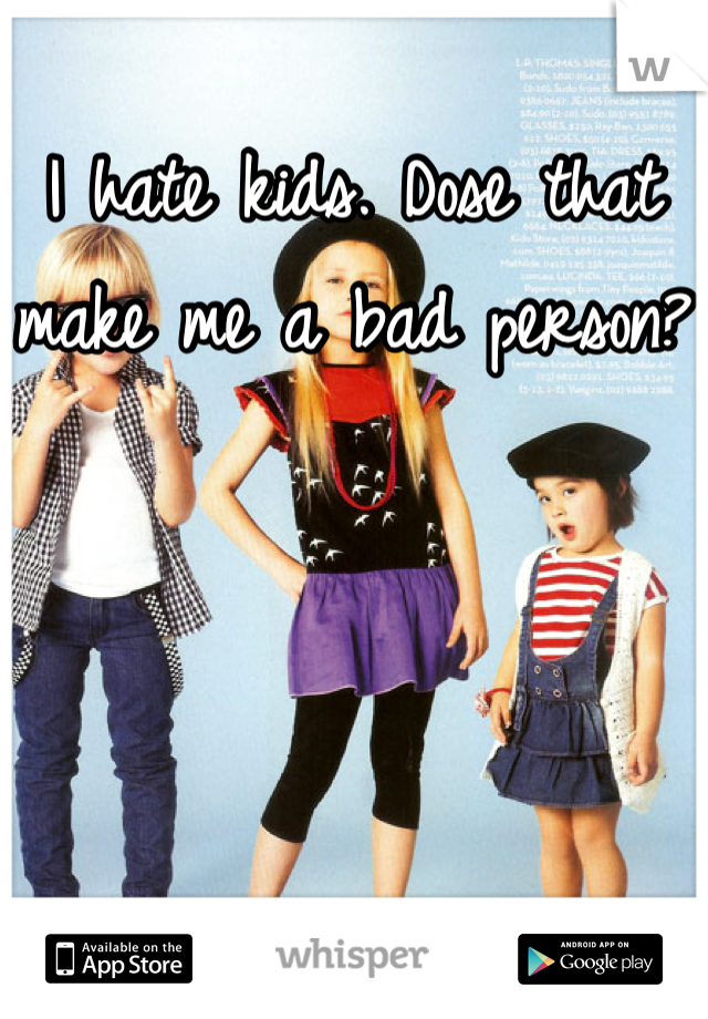 I hate kids. Dose that make me a bad person?