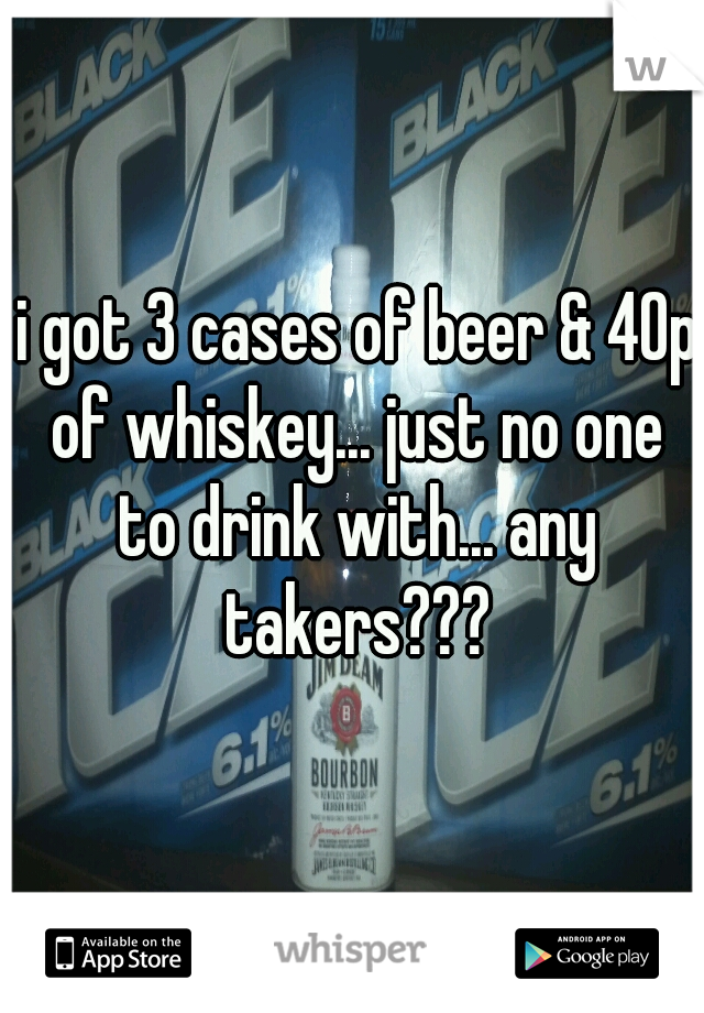 i got 3 cases of beer & 40p of whiskey... just no one to drink with... any takers???