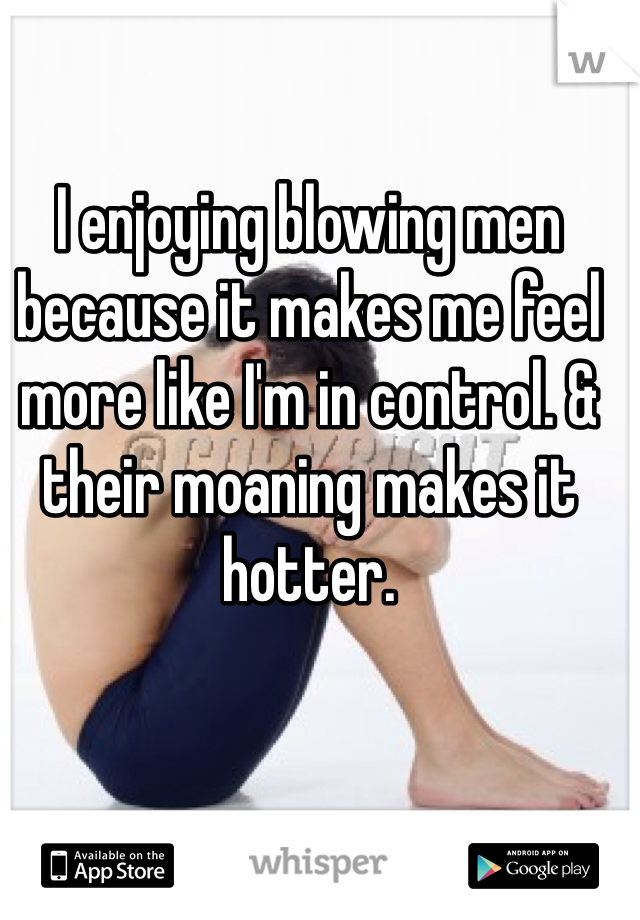 I enjoying blowing men because it makes me feel more like I'm in control. & their moaning makes it hotter.