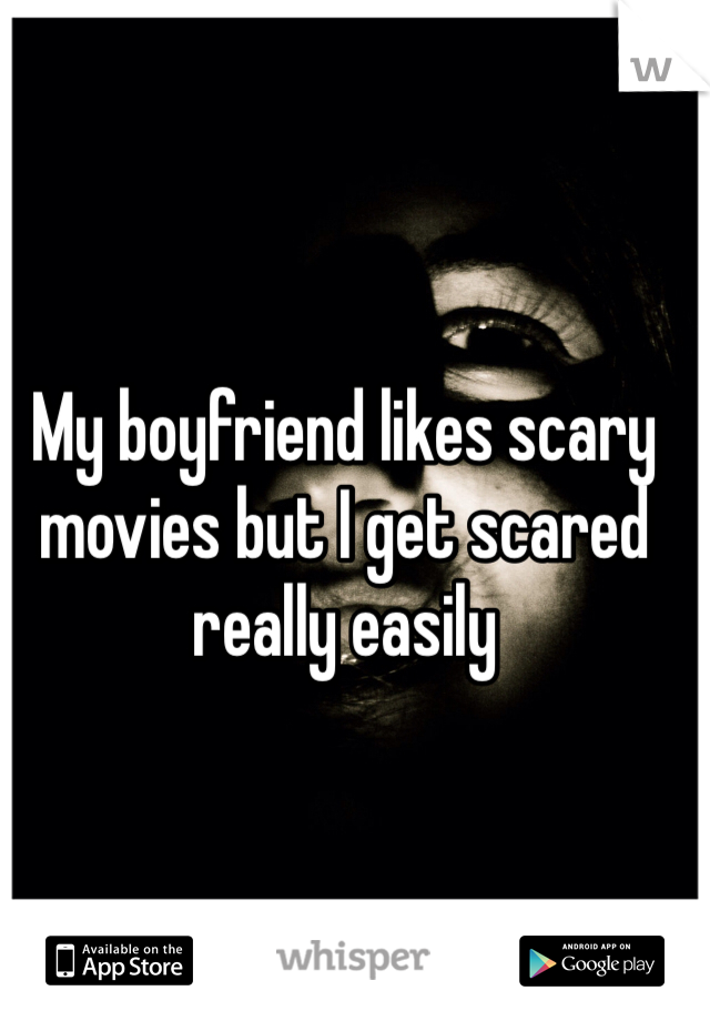 My boyfriend likes scary movies but I get scared really easily