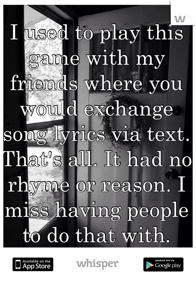 I used to play this game with my friends where you would exchange song lyrics via text. That's all. It had no rhyme or reason. I miss having people to do that with.