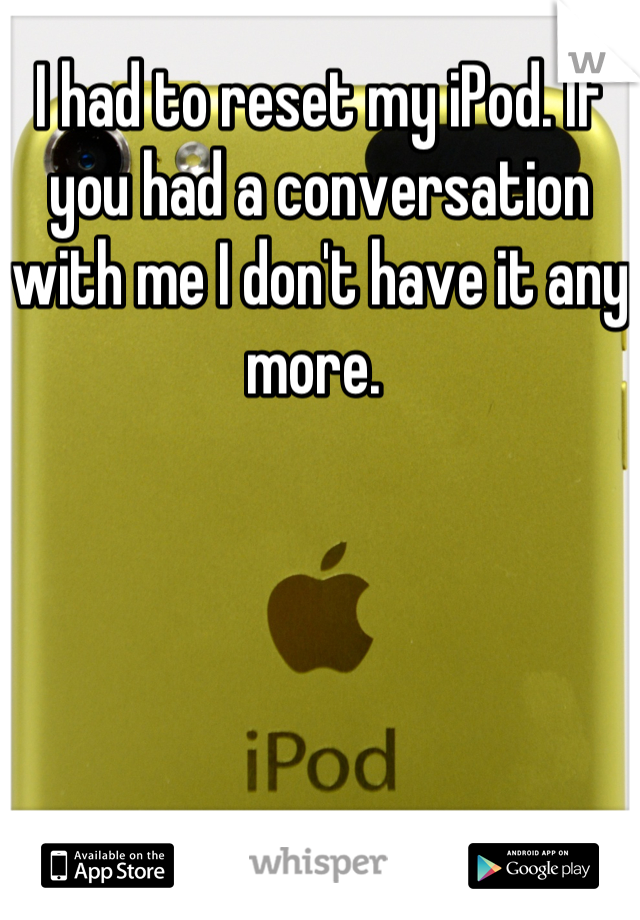 I had to reset my iPod. If you had a conversation with me I don't have it any more.