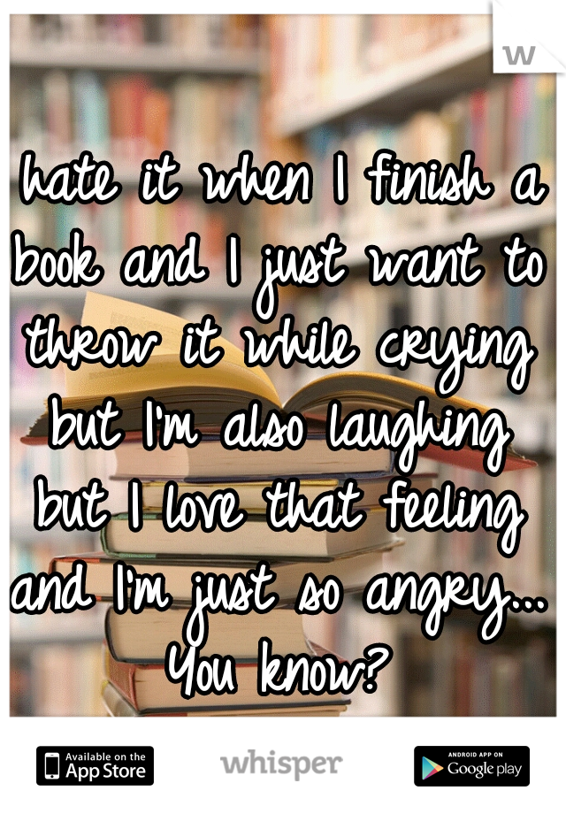 I hate it when I finish a book and I just want to throw it while crying but I'm also laughing but I love that feeling and I'm just so angry... You know?