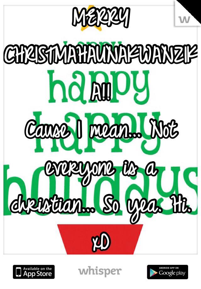 MERRY CHRISTMAHAUNAKWANZIKA!! Cause I mean... Not everyone is a christian... So yea. Hi. xD