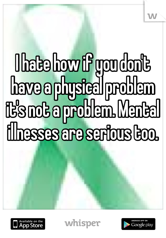 I hate how if you don't have a physical problem it's not a problem. Mental illnesses are serious too.