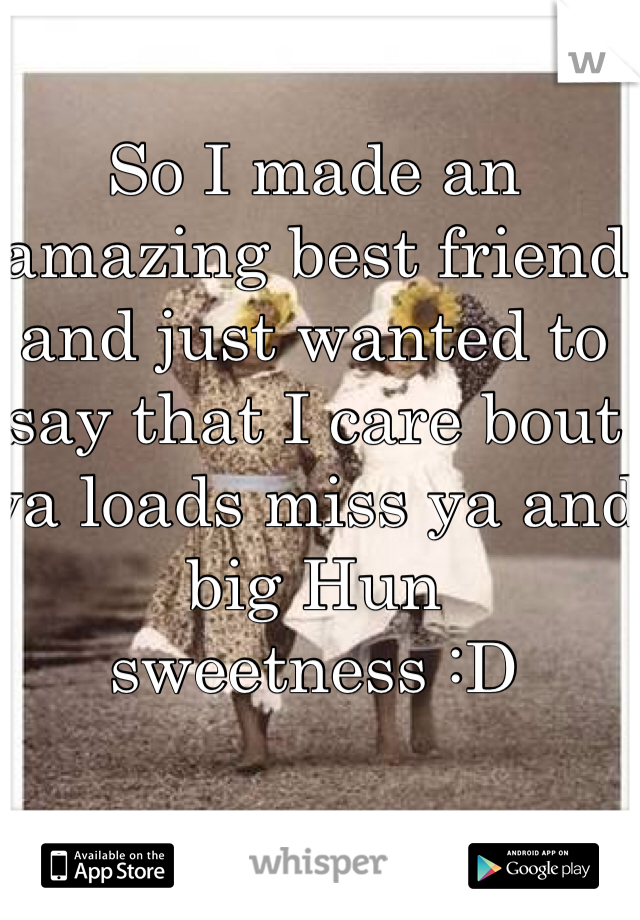 So I made an amazing best friend and just wanted to say that I care bout ya loads miss ya and big Hun sweetness :D