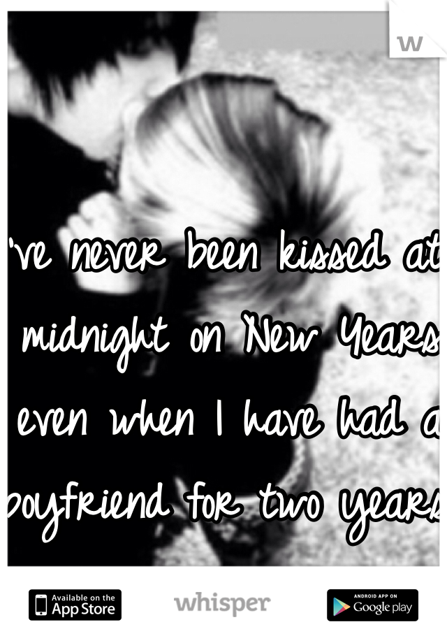 I've never been kissed at midnight on New Years even when I have had a boyfriend for two years.