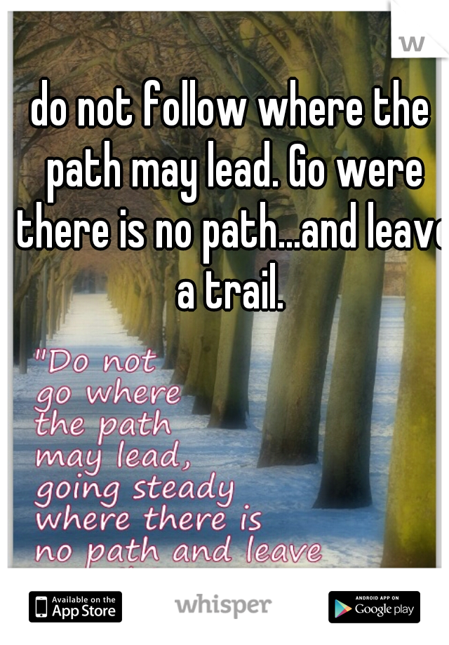 do not follow where the path may lead. Go were there is no path...and leave a trail.