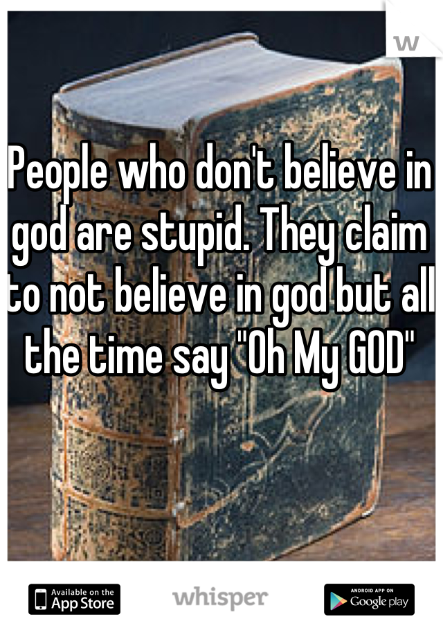 "People who don't believe in god are stupid. They claim to not believe in god but all the time say ""Oh My GOD"""